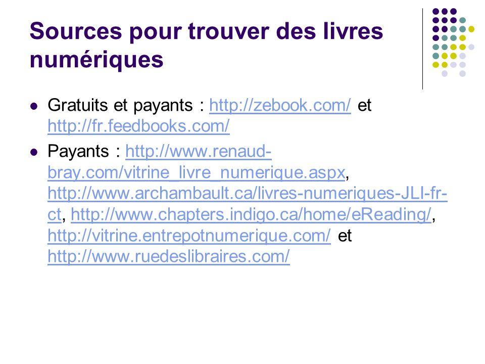 Sources pour trouver des livres numériques Gratuits et payants : http://zebook.com/ et http://fr.feedbooks.com/http://zebook.com/ http://fr.feedbooks.com/ Payants : http://www.renaud- bray.com/vitrine_livre_numerique.aspx, http://www.archambault.ca/livres-numeriques-JLI-fr- ct, http://www.chapters.indigo.ca/home/eReading/, http://vitrine.entrepotnumerique.com/ et http://www.ruedeslibraires.com/http://www.renaud- bray.com/vitrine_livre_numerique.aspx http://www.archambault.ca/livres-numeriques-JLI-fr- cthttp://www.chapters.indigo.ca/home/eReading/ http://vitrine.entrepotnumerique.com/ http://www.ruedeslibraires.com/