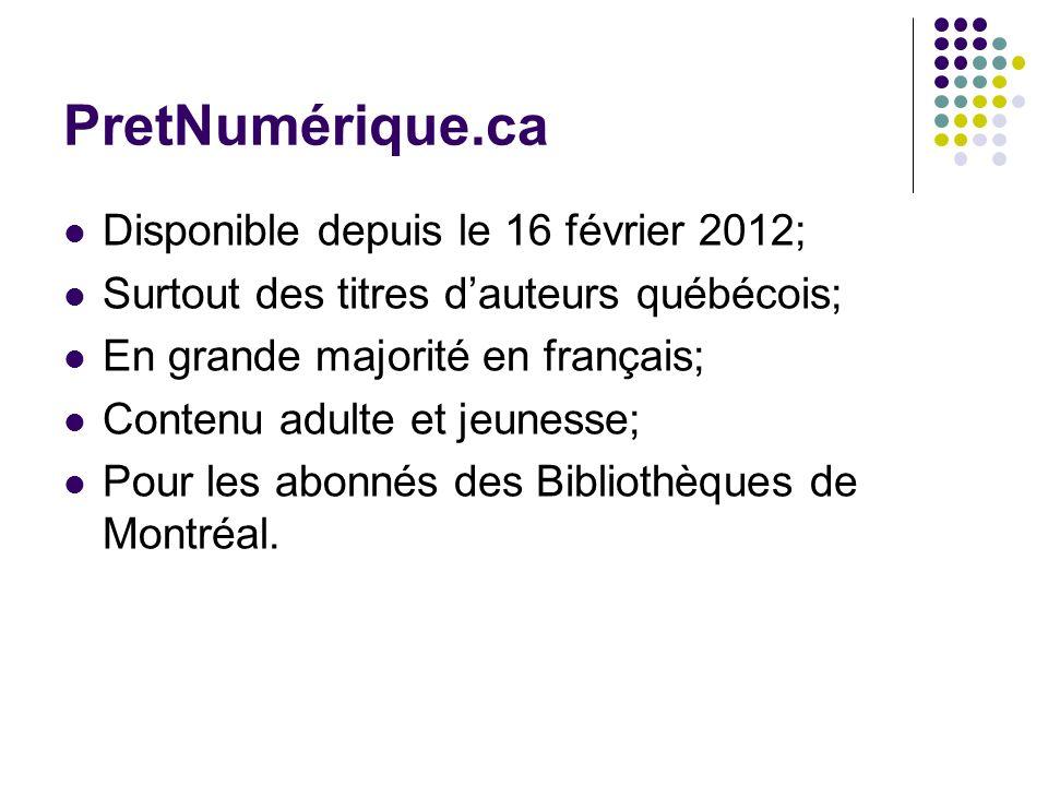 PretNumérique.ca Disponible depuis le 16 février 2012; Surtout des titres dauteurs québécois; En grande majorité en français; Contenu adulte et jeunesse; Pour les abonnés des Bibliothèques de Montréal.