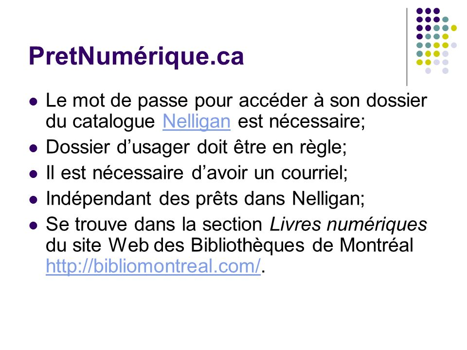 PretNumérique.ca Le mot de passe pour accéder à son dossier du catalogue Nelligan est nécessaire;Nelligan Dossier dusager doit être en règle; Il est nécessaire davoir un courriel; Indépendant des prêts dans Nelligan; Se trouve dans la section Livres numériques du site Web des Bibliothèques de Montréal http://bibliomontreal.com/.