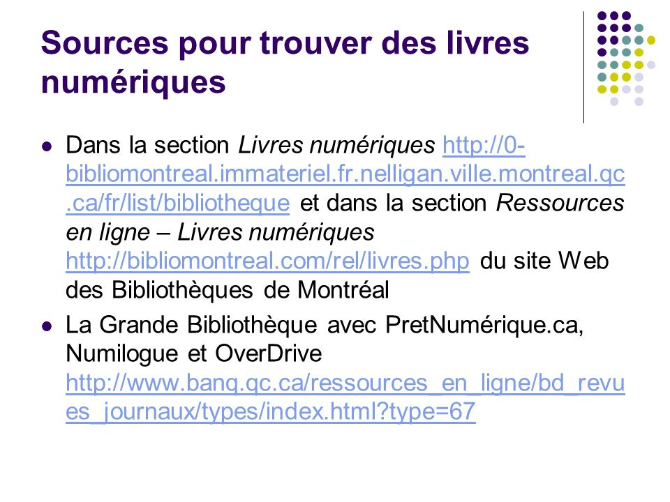 Sources pour trouver des livres numériques Dans la section Livres numériques http://0- bibliomontreal.immateriel.fr.nelligan.ville.montreal.qc.ca/fr/list/bibliotheque et dans la section Ressources en ligne – Livres numériques http://bibliomontreal.com/rel/livres.php du site Web des Bibliothèques de Montréalhttp://0- bibliomontreal.immateriel.fr.nelligan.ville.montreal.qc.ca/fr/list/bibliotheque http://bibliomontreal.com/rel/livres.php La Grande Bibliothèque avec PretNumérique.ca, Numilogue et OverDrive http://www.banq.qc.ca/ressources_en_ligne/bd_revu es_journaux/types/index.html?type=67 http://www.banq.qc.ca/ressources_en_ligne/bd_revu es_journaux/types/index.html?type=67