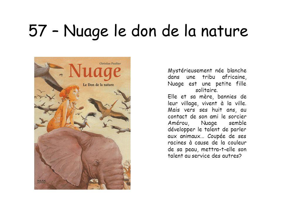 57 – Nuage le don de la nature Mystérieusement née blanche dans une tribu africaine, Nuage est une petite fille solitaire. Elle et sa mère, bannies de