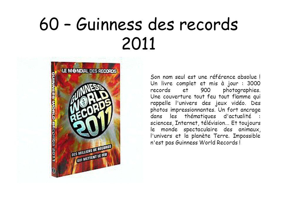 60 – Guinness des records 2011 Son nom seul est une référence absolue ! Un livre complet et mis à jour : 3000 records et 900 photographies. Une couver
