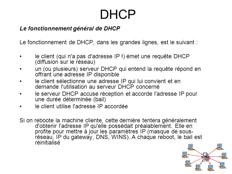 DHCP Le fonctionnement général de DHCP Le fonctionnement de DHCP, dans les grandes lignes, est le suivant : le client (qui n'a pas d'adresse IP !) éme