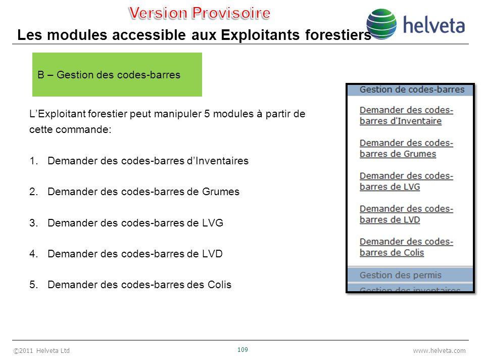 ©2011 Helveta Ltd 109 www.helveta.com Les modules accessible aux Exploitants forestiers LExploitant forestier peut manipuler 5 modules à partir de cette commande: 1.Demander des codes-barres dInventaires 2.Demander des codes-barres de Grumes 3.Demander des codes-barres de LVG 4.Demander des codes-barres de LVD 5.Demander des codes-barres des Colis B – Gestion des codes-barres
