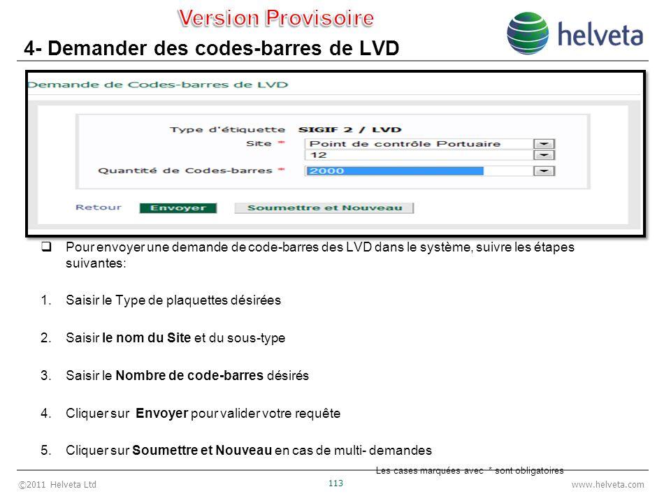 ©2011 Helveta Ltd 113 www.helveta.com 4- Demander des codes-barres de LVD Pour envoyer une demande de code-barres des LVD dans le système, suivre les étapes suivantes: 1.Saisir le Type de plaquettes désirées 2.Saisir le nom du Site et du sous-type 3.Saisir le Nombre de code-barres désirés 4.Cliquer sur Envoyer pour valider votre requête 5.Cliquer sur Soumettre et Nouveau en cas de multi- demandes Les cases marquées avec * sont obligatoires