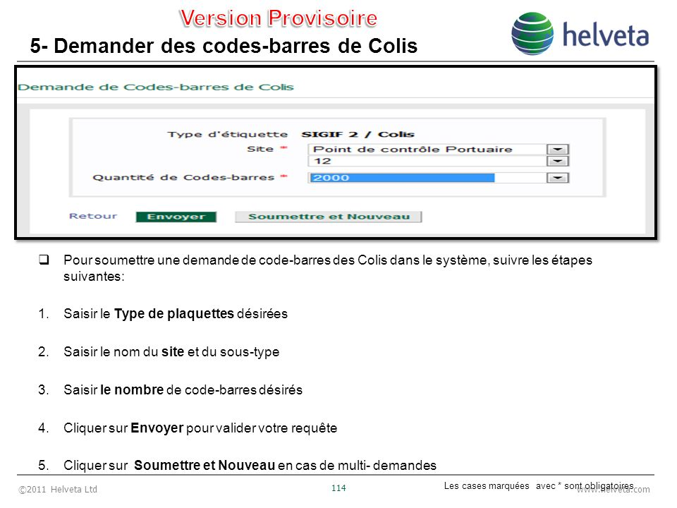 ©2011 Helveta Ltd 114 www.helveta.com 5- Demander des codes-barres de Colis Pour soumettre une demande de code-barres des Colis dans le système, suivre les étapes suivantes: 1.Saisir le Type de plaquettes désirées 2.Saisir le nom du site et du sous-type 3.Saisir le nombre de code-barres désirés 4.Cliquer sur Envoyer pour valider votre requête 5.Cliquer sur Soumettre et Nouveau en cas de multi- demandes Les cases marquées avec * sont obligatoires