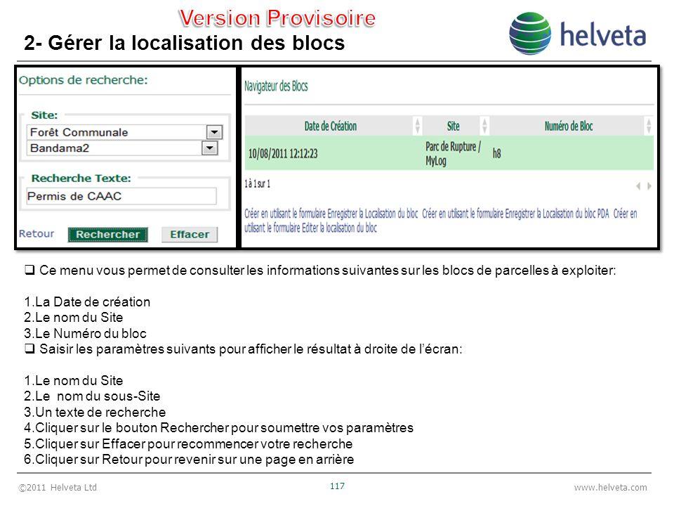 ©2011 Helveta Ltd 117 www.helveta.com 2- Gérer la localisation des blocs Ce menu vous permet de consulter les informations suivantes sur les blocs de parcelles à exploiter: 1.La Date de création 2.Le nom du Site 3.Le Numéro du bloc Saisir les paramètres suivants pour afficher le résultat à droite de lécran: 1.Le nom du Site 2.Le nom du sous-Site 3.Un texte de recherche 4.Cliquer sur le bouton Rechercher pour soumettre vos paramètres 5.Cliquer sur Effacer pour recommencer votre recherche 6.Cliquer sur Retour pour revenir sur une page en arrière