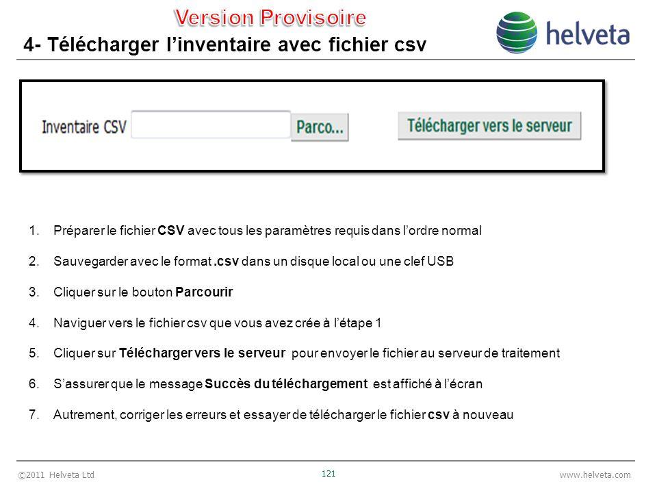 ©2011 Helveta Ltd 121 www.helveta.com 4- Télécharger linventaire avec fichier csv 1.Préparer le fichier CSV avec tous les paramètres requis dans lordre normal 2.Sauvegarder avec le format.csv dans un disque local ou une clef USB 3.Cliquer sur le bouton Parcourir 4.Naviguer vers le fichier csv que vous avez crée à létape 1 5.Cliquer sur Télécharger vers le serveur pour envoyer le fichier au serveur de traitement 6.Sassurer que le message Succès du téléchargement est affiché à lécran 7.Autrement, corriger les erreurs et essayer de télécharger le fichier csv à nouveau
