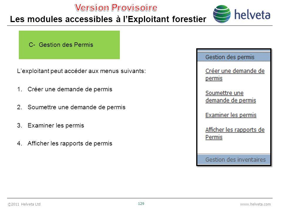 ©2011 Helveta Ltd 129 www.helveta.com Les modules accessibles à lExploitant forestier Lexploitant peut accéder aux menus suivants: 1.Créer une demande de permis 2.Soumettre une demande de permis 3.Examiner les permis 4.Afficher les rapports de permis C- Gestion des Permis