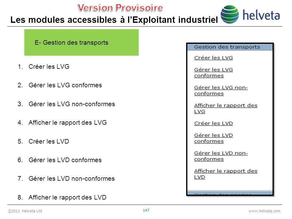 ©2011 Helveta Ltd 147 www.helveta.com Les modules accessibles à lExploitant industriel E- Gestion des transports 1.Créer les LVG 2.Gérer les LVG conformes 3.Gérer les LVG non-conformes 4.Afficher le rapport des LVG 5.Créer les LVD 6.Gérer les LVD conformes 7.Gérer les LVD non-conformes 8.Afficher le rapport des LVD