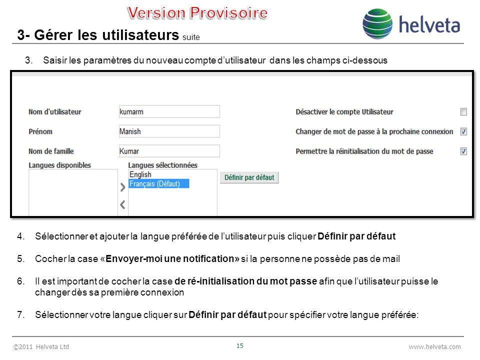 ©2011 Helveta Ltd 15 www.helveta.com 3- Gérer les utilisateurs suite 3.Saisir les paramètres du nouveau compte dutilisateur dans les champs ci-dessous 4.Sélectionner et ajouter la langue préférée de lutilisateur puis cliquer Définir par défaut 5.Cocher la case «Envoyer-moi une notification» si la personne ne possède pas de mail 6.Il est important de cocher la case de ré-initialisation du mot passe afin que lutilisateur puisse le changer dès sa première connexion 7.Sélectionner votre langue cliquer sur Définir par défaut pour spécifier votre langue préférée: