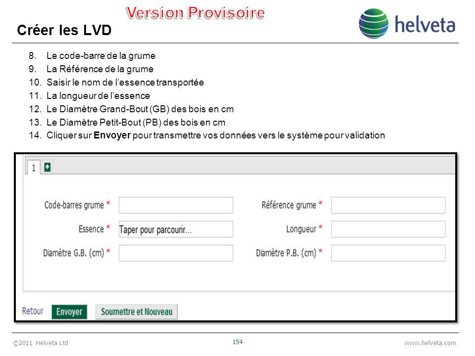 ©2011 Helveta Ltd 154 www.helveta.com Créer les LVD 8.Le code-barre de la grume 9.La Référence de la grume 10.Saisir le nom de lessence transportée 11.La longueur de lessence 12.Le Diamètre Grand-Bout (GB) des bois en cm 13.Le Diamètre Petit-Bout (PB) des bois en cm 14.Cliquer sur Envoyer pour transmettre vos données vers le système pour validation