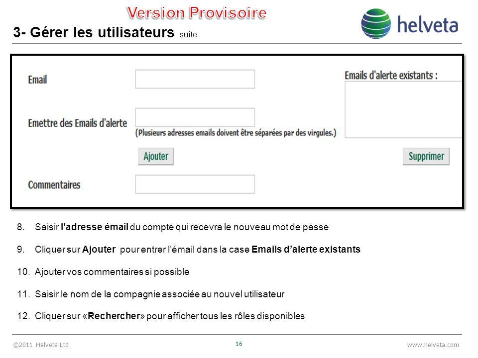 ©2011 Helveta Ltd 16 www.helveta.com 3- Gérer les utilisateurs suite 8.Saisir ladresse émail du compte qui recevra le nouveau mot de passe 9.Cliquer s