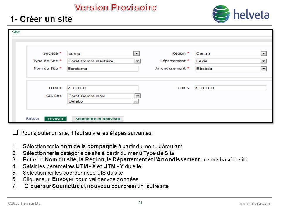 ©2011 Helveta Ltd 21 www.helveta.com 1- Créer un site Pour ajouter un site, il faut suivre les étapes suivantes: 1.Sélectionner le nom de la compagnie à partir du menu déroulant 2.Sélectionner la catégorie de site à partir du menu Type de Site 3.Entrer le Nom du site, la Région, le Département et lArrondissement ou sera basé le site 4.Saisir les paramètres UTM - X et UTM - Y du site 5.Sélectionner les coordonnées GIS du site 6.Cliquer sur Envoyer pour valider vos données 7.