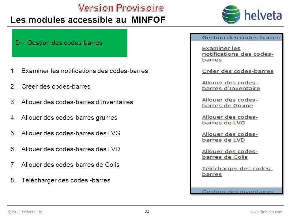 ©2011 Helveta Ltd 32 www.helveta.com Les modules accessible au MINFOF 1.Examiner les notifications des codes-barres 2.Créer des codes-barres 3.Allouer des codes-barres dinventaires 4.Allouer des codes-barres grumes 5.Allouer des codes-barres des LVG 6.Allouer des codes-barres des LVD 7.Allouer des codes-barres de Colis 8.Télécharger des codes -barres D – Gestion des codes-barres