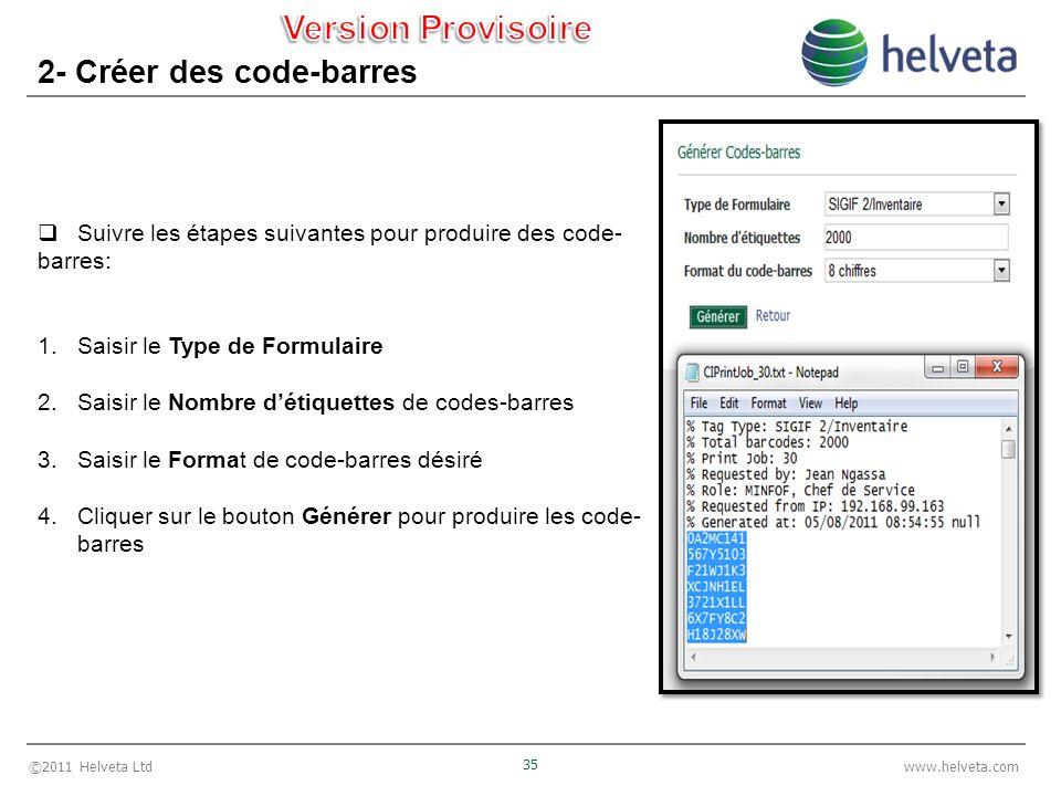©2011 Helveta Ltd 35 www.helveta.com 2- Créer des code-barres Suivre les étapes suivantes pour produire des code- barres: 1.Saisir le Type de Formulaire 2.Saisir le Nombre détiquettes de codes-barres 3.Saisir le Format de code-barres désiré 4.Cliquer sur le bouton Générer pour produire les code- barres