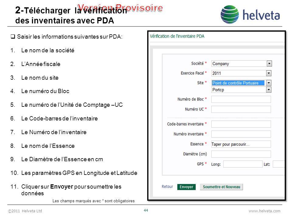 ©2011 Helveta Ltd 44 www.helveta.com 2 - Télécharger la vérification des inventaires avec PDA Saisir les informations suivantes sur PDA: 1.Le nom de la société 2.LAnnée fiscale 3.Le nom du site 4.Le numéro du Bloc 5.Le numéro de lUnité de Comptage –UC 6.Le Code-barres de linventaire 7.Le Numéro de linventaire 8.Le nom de lEssence 9.Le Diamètre de lEssence en cm 10.Les paramètres GPS en Longitude et Latitude 11.Cliquer sur Envoyer pour soumettre les données Les champs marqués avec * sont obligatoires