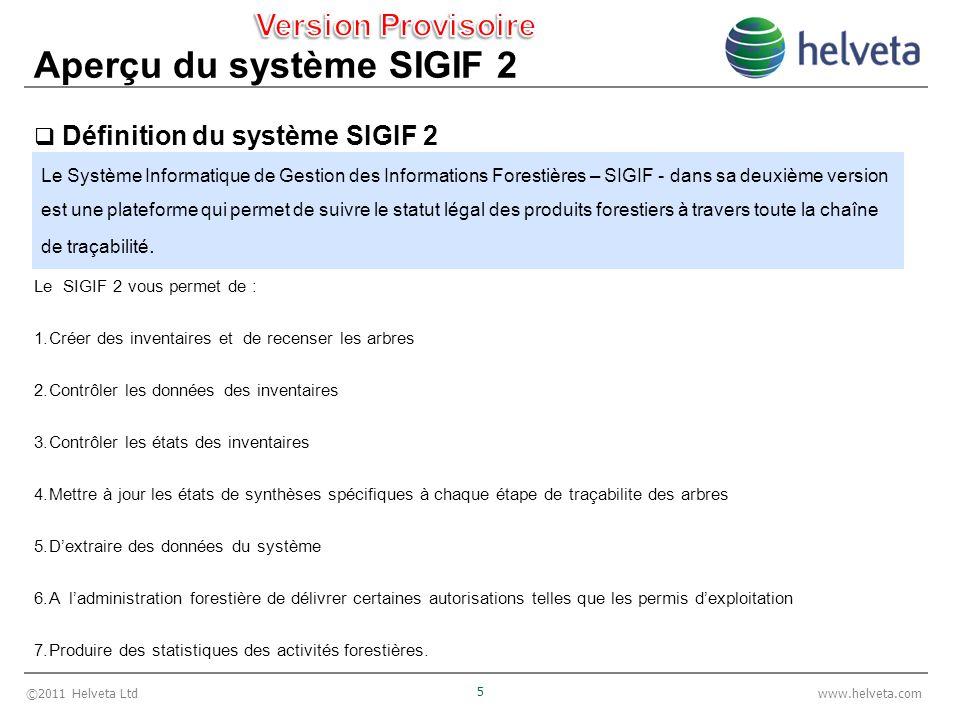 ©2011 Helveta Ltd 5 www.helveta.com Aperçu du système SIGIF 2 Définition du système SIGIF 2 # Le SIGIF 2 vous permet de : 1.Créer des inventaires et de recenser les arbres 2.Contrôler les données des inventaires 3.Contrôler les états des inventaires 4.Mettre à jour les états de synthèses spécifiques à chaque étape de traçabilite des arbres 5.Dextraire des données du système 6.A ladministration forestière de délivrer certaines autorisations telles que les permis dexploitation 7.Produire des statistiques des activités forestières.