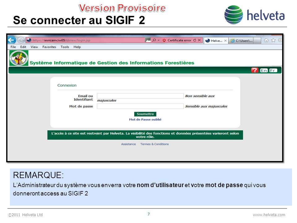 ©2011 Helveta Ltd 7 www.helveta.com Se connecter au SIGIF 2 REMARQUE: LAdministrateur du système vous enverra votre nom dutilisateur et votre mot de passe qui vous donneront access au SIGIF 2