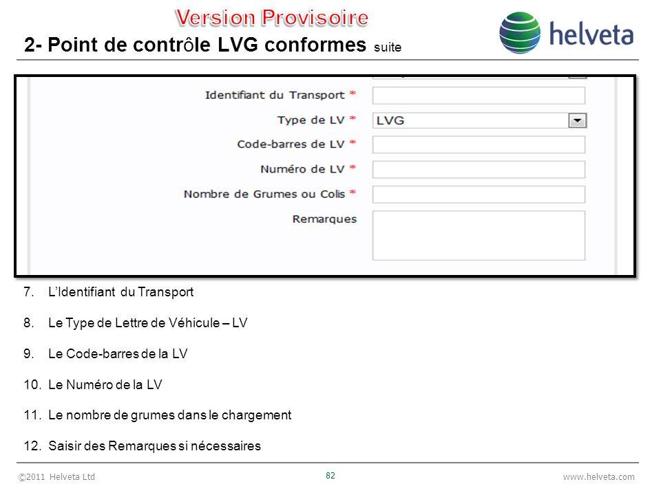 ©2011 Helveta Ltd 82 www.helveta.com 2- Point de contrôle LVG conformes suite 7.LIdentifiant du Transport 8.Le Type de Lettre de Véhicule – LV 9.Le Code-barres de la LV 10.Le Numéro de la LV 11.Le nombre de grumes dans le chargement 12.Saisir des Remarques si nécessaires