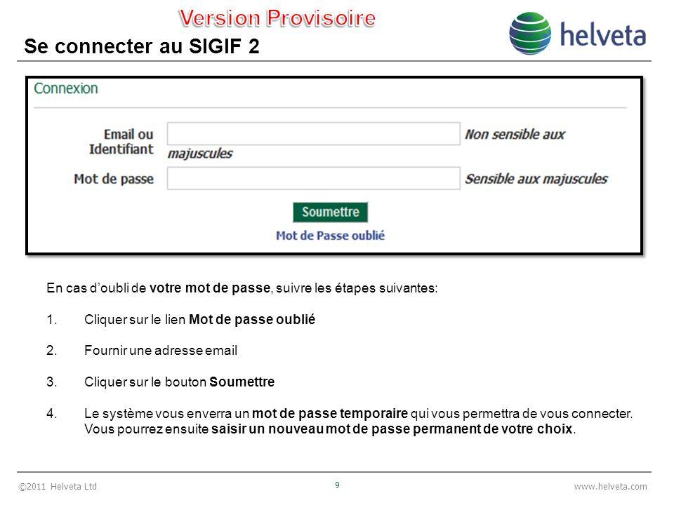 ©2011 Helveta Ltd 9 www.helveta.com Se connecter au SIGIF 2 En cas doubli de votre mot de passe, suivre les étapes suivantes: 1.Cliquer sur le lien Mo