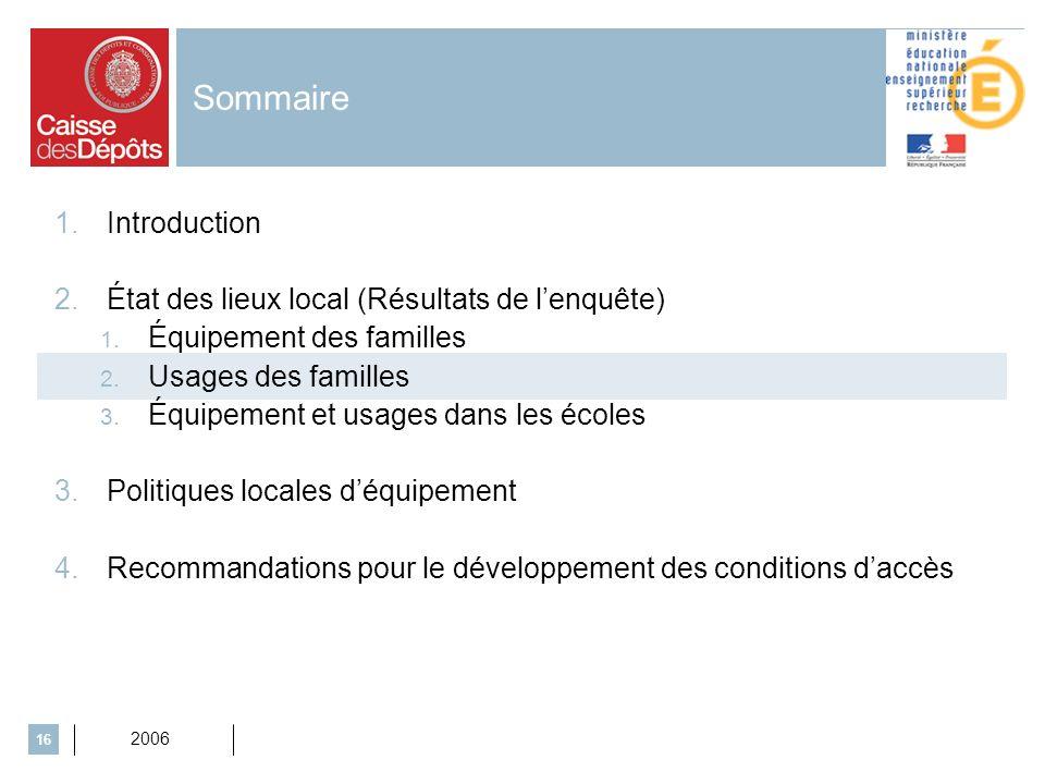 2006 16 Sommaire 1.Introduction 2.État des lieux local (Résultats de lenquête) 1. Équipement des familles 2. Usages des familles 3. Équipement et usag