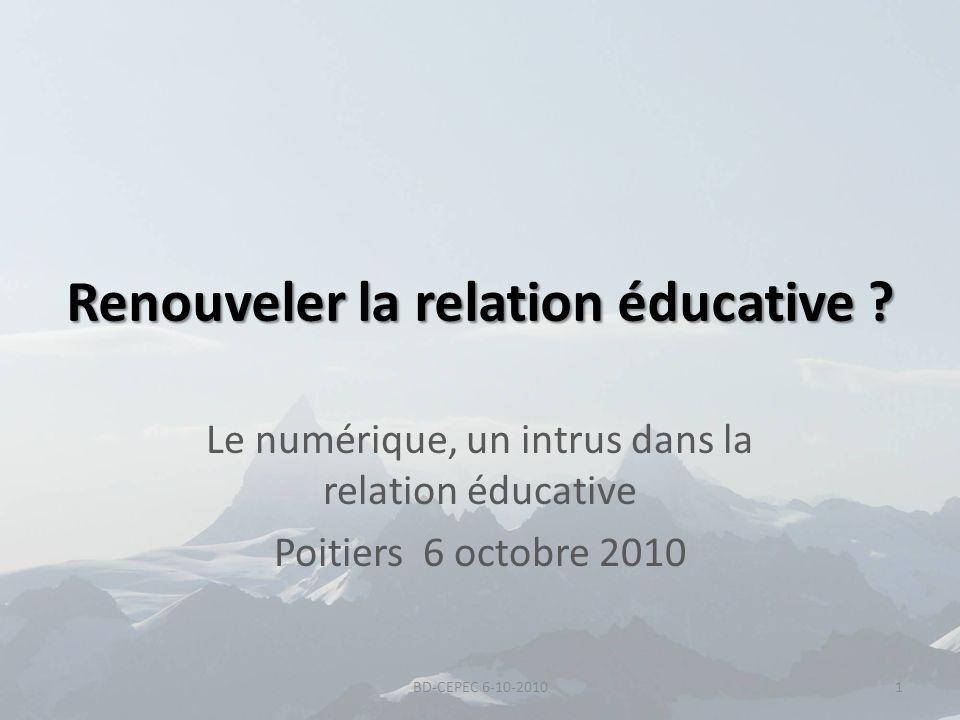 Renouveler la relation éducative ? Le numérique, un intrus dans la relation éducative Poitiers 6 octobre 2010 1BD-CEPEC 6-10-2010