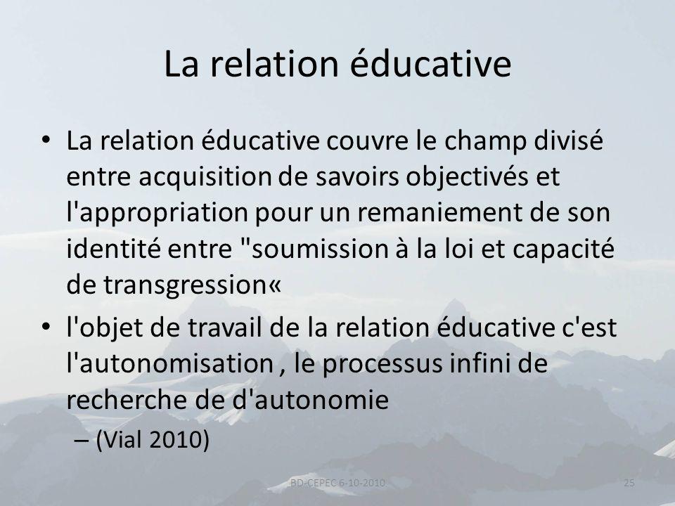 La relation éducative La relation éducative couvre le champ divisé entre acquisition de savoirs objectivés et l'appropriation pour un remaniement de s