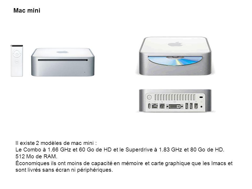 Mac mini Il existe 2 modèles de mac mini : Le Combo à 1.66 GHz et 60 Go de HD et le Superdrive à 1.83 GHz et 80 Go de HD. 512 Mo de RAM. Économiques i