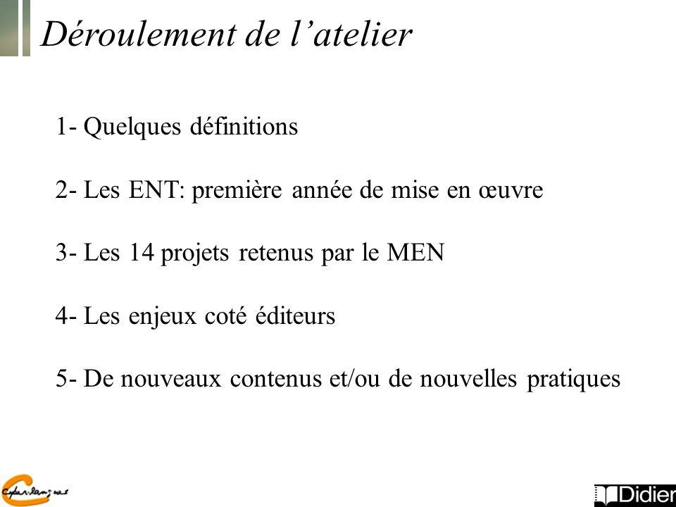 Déroulement de latelier 1- Quelques définitions 2- Les ENT: première année de mise en œuvre 3- Les 14 projets retenus par le MEN 4- Les enjeux coté éditeurs 5- De nouveaux contenus et/ou de nouvelles pratiques