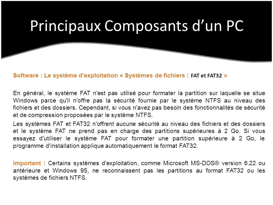 Principaux Composants dun PC Software : Le système d exploitation « Systèmes de fichiers : FAT et FAT32 » En général, le système FAT n est pas utilisé pour formater la partition sur laquelle se situe Windows parce qu il n offre pas la sécurité fournie par le système NTFS au niveau des fichiers et des dossiers.