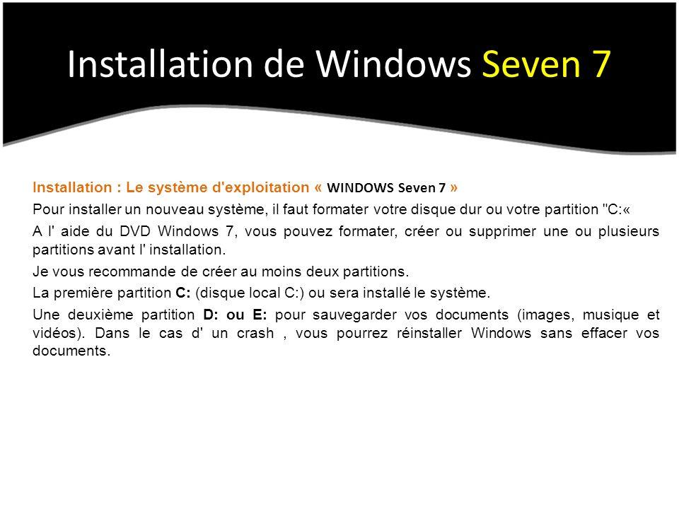 Installation : Le système d exploitation « WINDOWS Seven 7 » Pour installer un nouveau système, il faut formater votre disque dur ou votre partition C:« A l aide du DVD Windows 7, vous pouvez formater, créer ou supprimer une ou plusieurs partitions avant l installation.