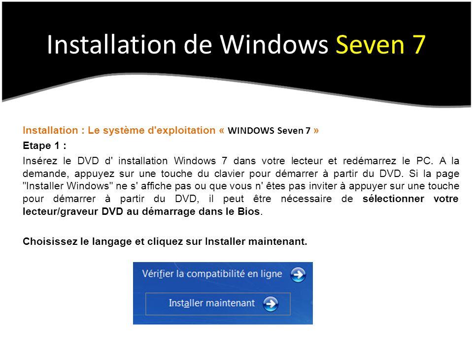 Installation de Windows Seven 7 Installation : Le système d exploitation « WINDOWS Seven 7 » Etape 1 : Insérez le DVD d installation Windows 7 dans votre lecteur et redémarrez le PC.