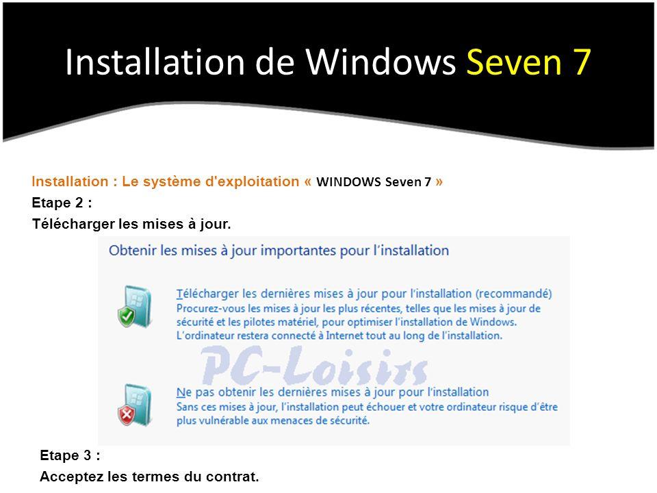 Installation de Windows Seven 7 Installation : Le système d'exploitation « WINDOWS Seven 7 » Etape 2 : Télécharger les mises à jour. Etape 3 : Accepte