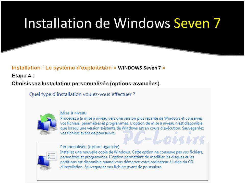 Installation de Windows Seven 7 Installation : Le système d exploitation « WINDOWS Seven 7 » Etape 4 : Choisissez Installation personnalisée (options avancées).