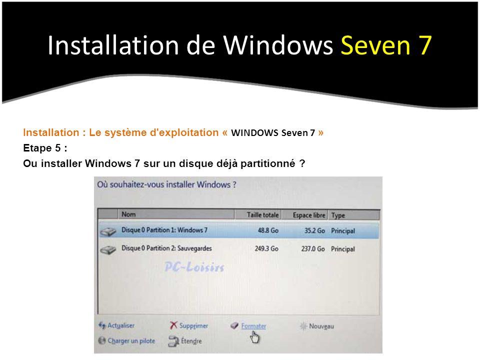 Installation de Windows Seven 7 Installation : Le système d exploitation « WINDOWS Seven 7 » Etape 5 : Ou installer Windows 7 sur un disque déjà partitionné ?