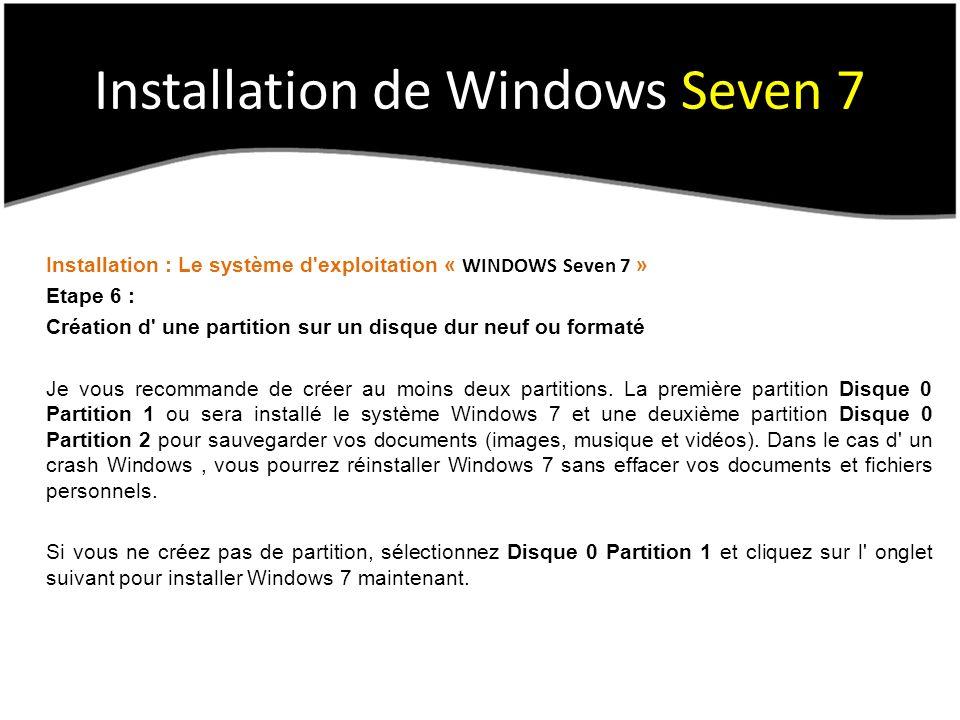 Installation de Windows Seven 7 Installation : Le système d exploitation « WINDOWS Seven 7 » Etape 6 : Création d une partition sur un disque dur neuf ou formaté Je vous recommande de créer au moins deux partitions.