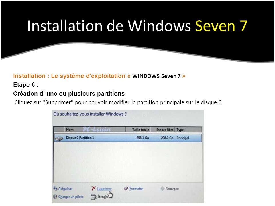 Installation de Windows Seven 7 Installation : Le système d exploitation « WINDOWS Seven 7 » Etape 6 : Création d une ou plusieurs partitions Cliquez sur Supprimer pour pouvoir modifier la partition principale sur le disque 0