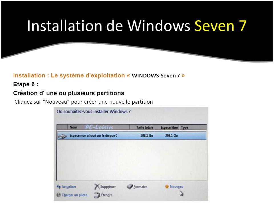 Installation de Windows Seven 7 Installation : Le système d exploitation « WINDOWS Seven 7 » Etape 6 : Création d une ou plusieurs partitions Cliquez sur Nouveau pour créer une nouvelle partition