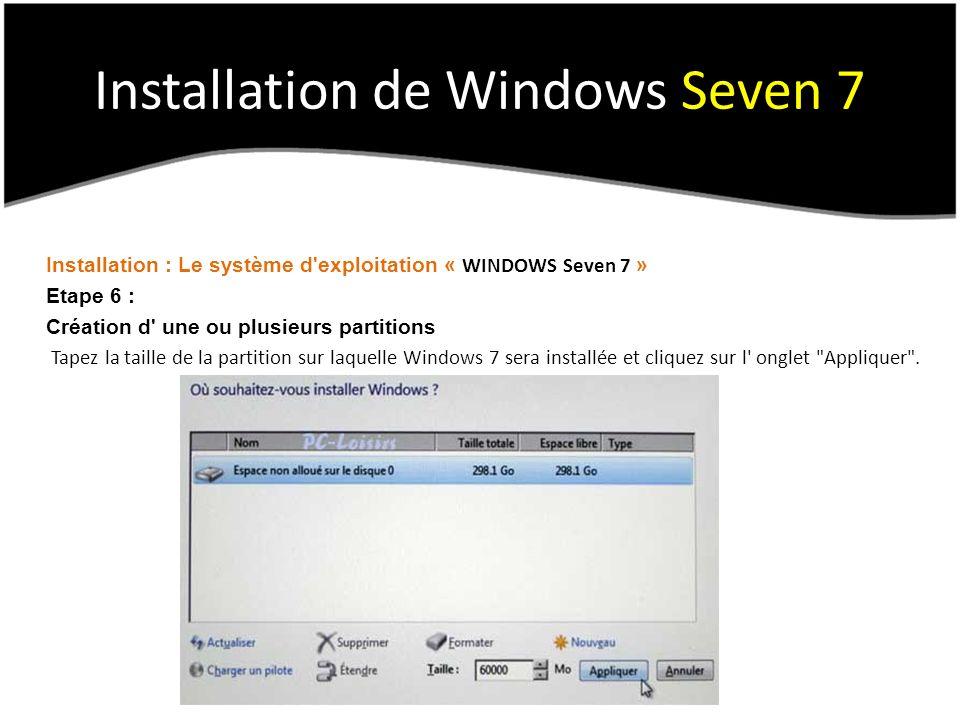 Installation de Windows Seven 7 Installation : Le système d exploitation « WINDOWS Seven 7 » Etape 6 : Création d une ou plusieurs partitions Tapez la taille de la partition sur laquelle Windows 7 sera installée et cliquez sur l onglet Appliquer .