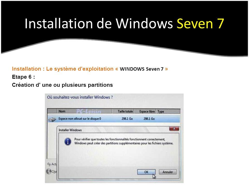 Installation de Windows Seven 7 Installation : Le système d exploitation « WINDOWS Seven 7 » Etape 6 : Création d une ou plusieurs partitions