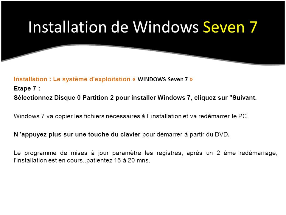 Installation de Windows Seven 7 Installation : Le système d exploitation « WINDOWS Seven 7 » Etape 7 : Sélectionnez Disque 0 Partition 2 pour installer Windows 7, cliquez sur Suivant.