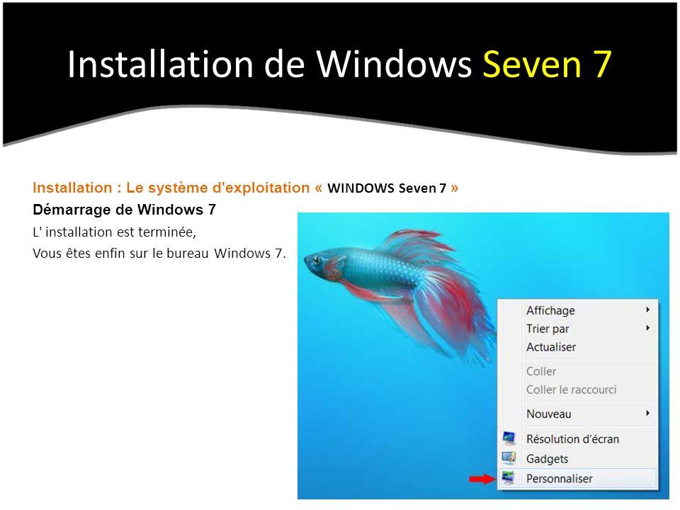 Installation de Windows Seven 7 Installation : Le système d exploitation « WINDOWS Seven 7 » Démarrage de Windows 7 L installation est terminée, Vous êtes enfin sur le bureau Windows 7.