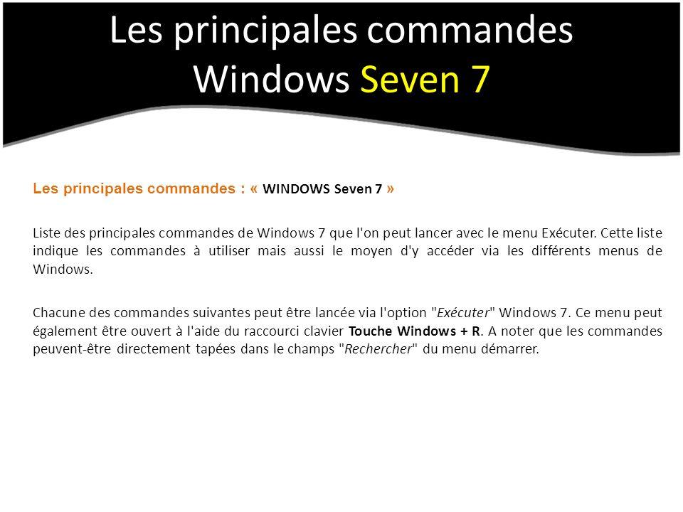 Les principales commandes Windows Seven 7 Les principales commandes : « WINDOWS Seven 7 » Liste des principales commandes de Windows 7 que l on peut lancer avec le menu Exécuter.