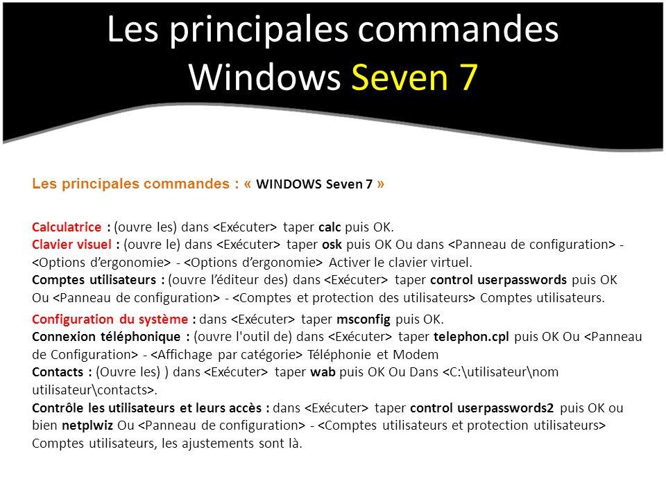 Les principales commandes Windows Seven 7 Les principales commandes : « WINDOWS Seven 7 » Calculatrice : (ouvre les) dans taper calc puis OK. Clavier