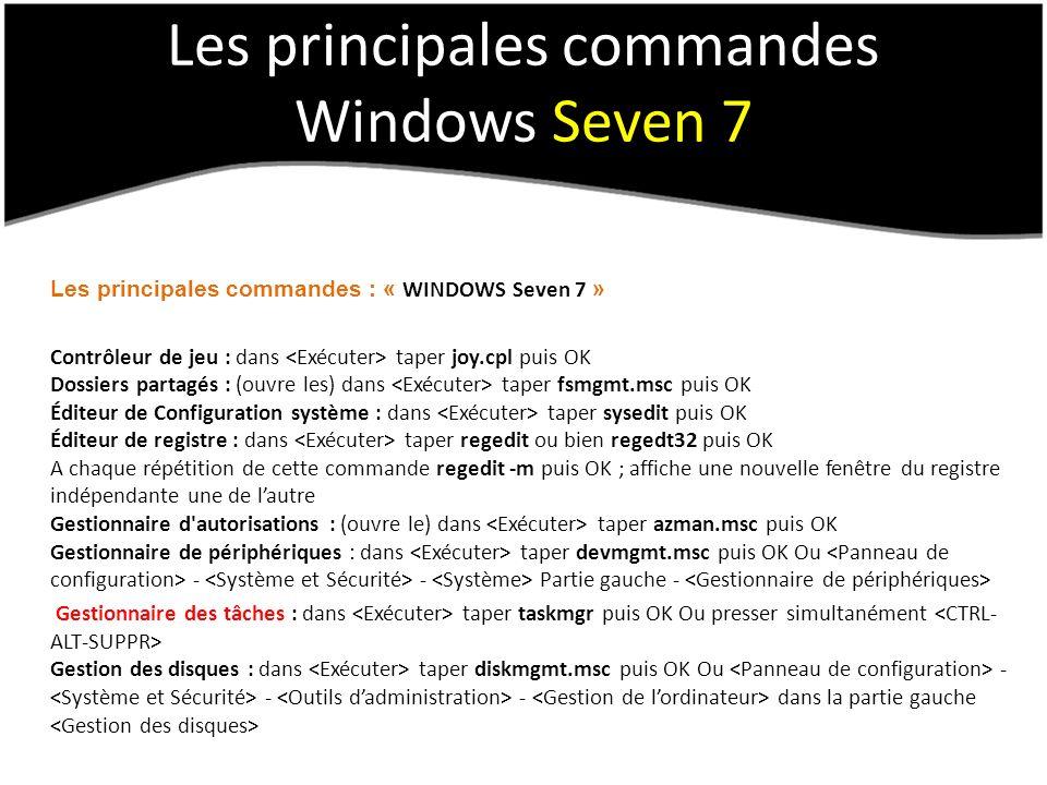 Les principales commandes Windows Seven 7 Les principales commandes : « WINDOWS Seven 7 » Contrôleur de jeu : dans taper joy.cpl puis OK Dossiers partagés : (ouvre les) dans taper fsmgmt.msc puis OK Éditeur de Configuration système : dans taper sysedit puis OK Éditeur de registre : dans taper regedit ou bien regedt32 puis OK A chaque répétition de cette commande regedit -m puis OK ; affiche une nouvelle fenêtre du registre indépendante une de lautre Gestionnaire d autorisations : (ouvre le) dans taper azman.msc puis OK Gestionnaire de périphériques : dans taper devmgmt.msc puis OK Ou - - Partie gauche - Gestionnaire des tâches : dans taper taskmgr puis OK Ou presser simultanément Gestion des disques : dans taper diskmgmt.msc puis OK Ou - - - dans la partie gauche