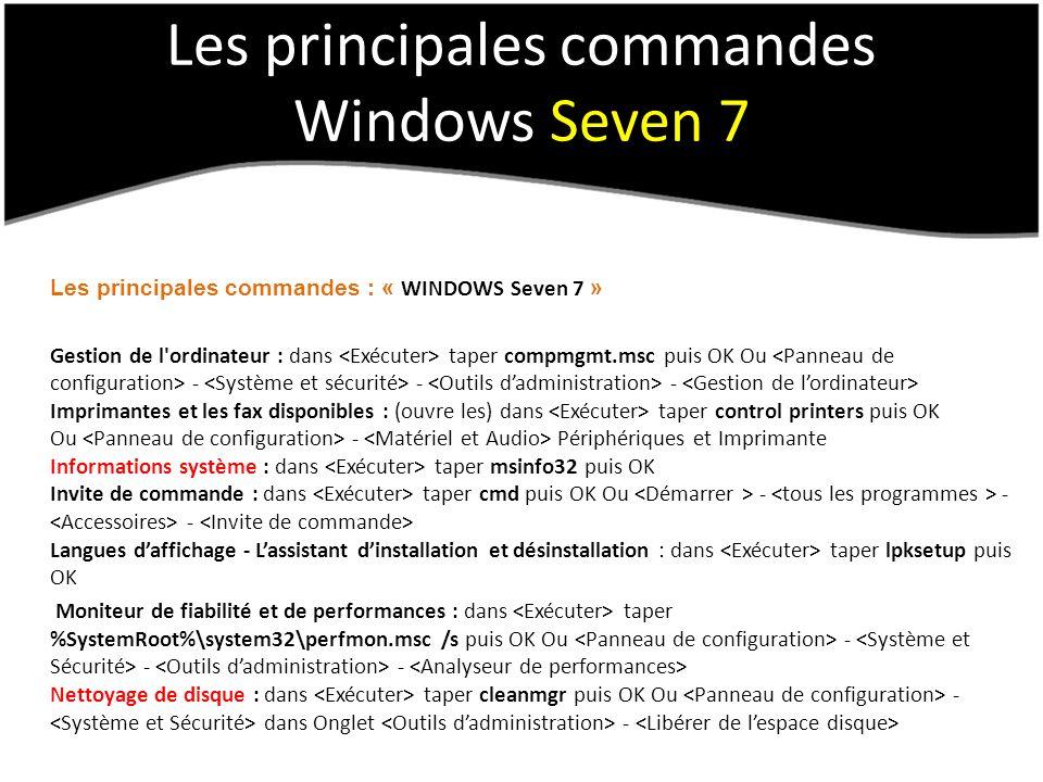 Les principales commandes Windows Seven 7 Les principales commandes : « WINDOWS Seven 7 » Gestion de l ordinateur : dans taper compmgmt.msc puis OK Ou - - - Imprimantes et les fax disponibles : (ouvre les) dans taper control printers puis OK Ou - Périphériques et Imprimante Informations système : dans taper msinfo32 puis OK Invite de commande : dans taper cmd puis OK Ou - - - Langues daffichage - Lassistant dinstallation et désinstallation : dans taper lpksetup puis OK Moniteur de fiabilité et de performances : dans taper %SystemRoot%\system32\perfmon.msc /s puis OK Ou - - - Nettoyage de disque : dans taper cleanmgr puis OK Ou - dans Onglet -