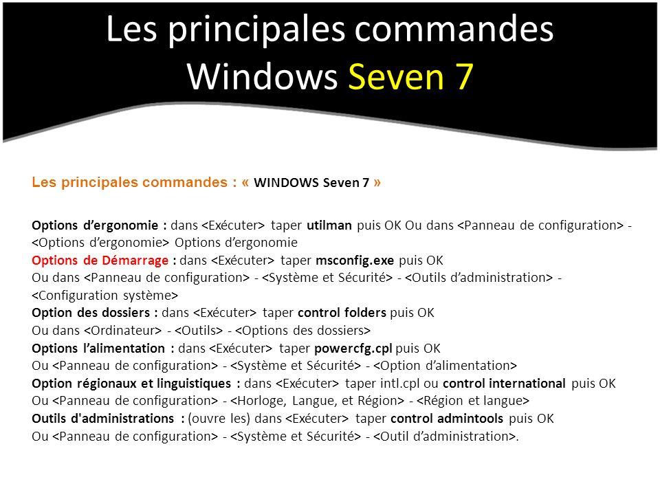 Les principales commandes Windows Seven 7 Les principales commandes : « WINDOWS Seven 7 » Options dergonomie : dans taper utilman puis OK Ou dans - Options dergonomie Options de Démarrage : dans taper msconfig.exe puis OK Ou dans - - - Option des dossiers : dans taper control folders puis OK Ou dans - - Options lalimentation : dans taper powercfg.cpl puis OK Ou - - Option régionaux et linguistiques : dans taper intl.cpl ou control international puis OK Ou - - Outils d administrations : (ouvre les) dans taper control admintools puis OK Ou - -.