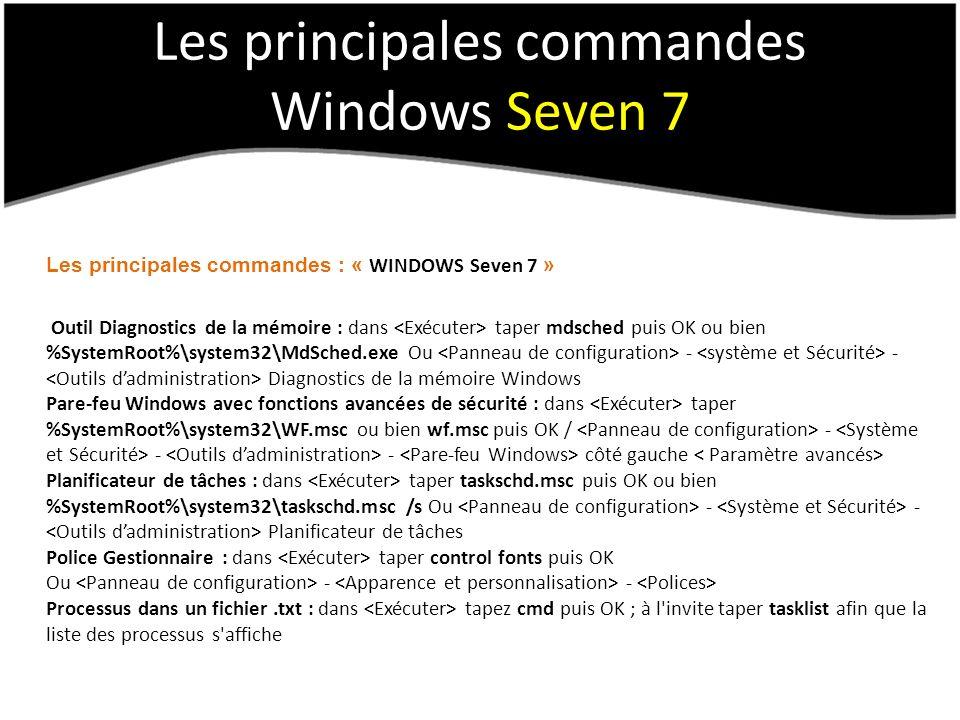 Les principales commandes Windows Seven 7 Les principales commandes : « WINDOWS Seven 7 » Outil Diagnostics de la mémoire : dans taper mdsched puis OK ou bien %SystemRoot%\system32\MdSched.exe Ou - - Diagnostics de la mémoire Windows Pare-feu Windows avec fonctions avancées de sécurité : dans taper %SystemRoot%\system32\WF.msc ou bien wf.msc puis OK / - - - côté gauche Planificateur de tâches : dans taper taskschd.msc puis OK ou bien %SystemRoot%\system32\taskschd.msc /s Ou - - Planificateur de tâches Police Gestionnaire : dans taper control fonts puis OK Ou - - Processus dans un fichier.txt : dans tapez cmd puis OK ; à l invite taper tasklist afin que la liste des processus s affiche