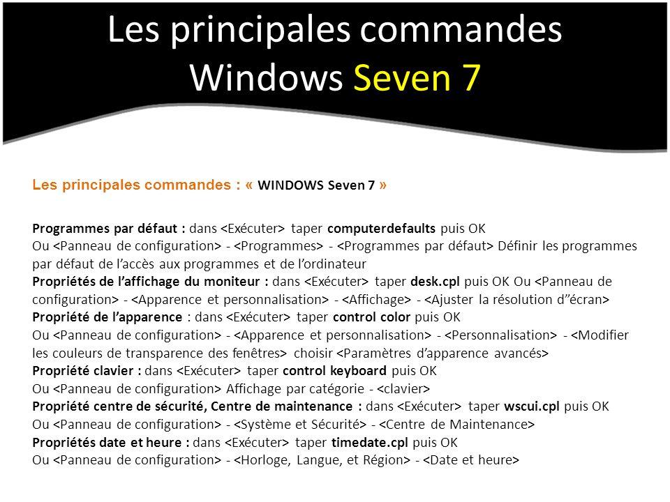 Les principales commandes Windows Seven 7 Les principales commandes : « WINDOWS Seven 7 » Programmes par défaut : dans taper computerdefaults puis OK Ou - - Définir les programmes par défaut de laccès aux programmes et de lordinateur Propriétés de laffichage du moniteur : dans taper desk.cpl puis OK Ou - - - Propriété de lapparence : dans taper control color puis OK Ou - - - choisir Propriété clavier : dans taper control keyboard puis OK Ou Affichage par catégorie - Propriété centre de sécurité, Centre de maintenance : dans taper wscui.cpl puis OK Ou - - Propriétés date et heure : dans taper timedate.cpl puis OK Ou - -